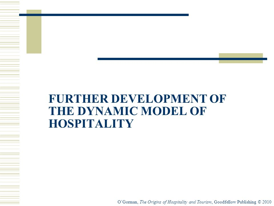 OGorman, The Origins of Hospitality and Tourism, Goodfellow Publishing © 2010 FURTHER DEVELOPMENT OF THE DYNAMIC MODEL OF HOSPITALITY