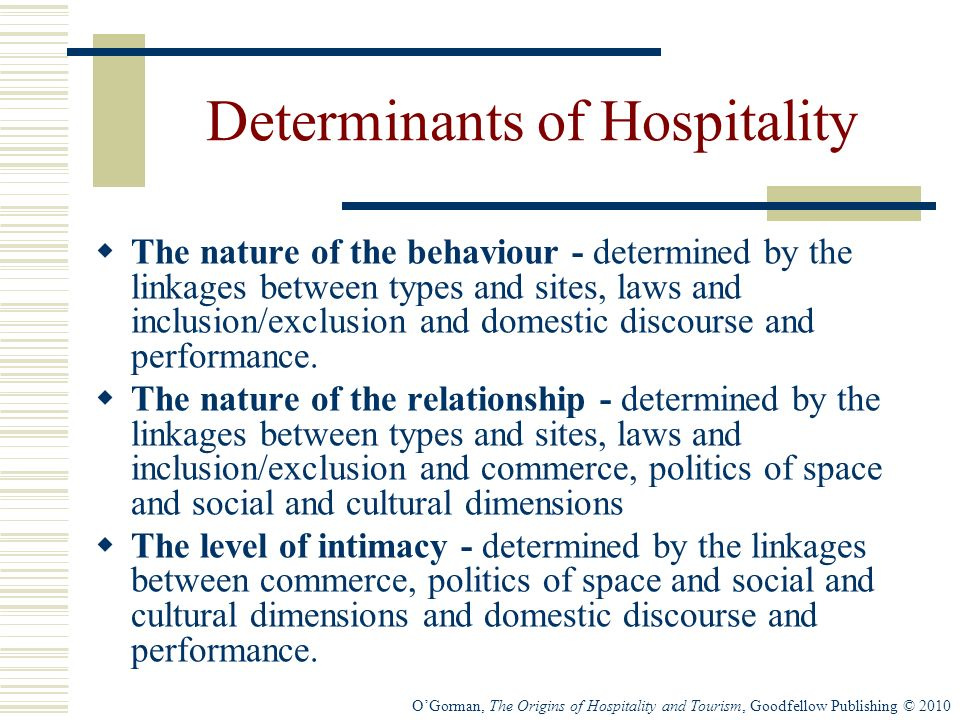 OGorman, The Origins of Hospitality and Tourism, Goodfellow Publishing © 2010 Determinants of Hospitality The nature of the behaviour - determined by the linkages between types and sites, laws and inclusion/exclusion and domestic discourse and performance.