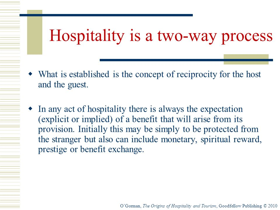 OGorman, The Origins of Hospitality and Tourism, Goodfellow Publishing © 2010 Hospitality is a two-way process What is established is the concept of reciprocity for the host and the guest.