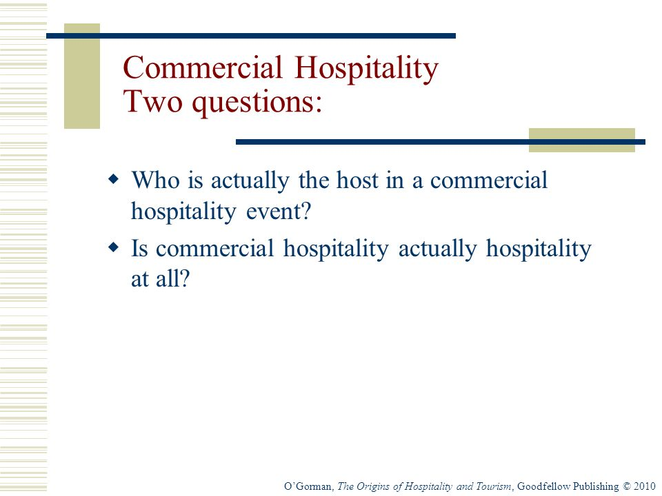 OGorman, The Origins of Hospitality and Tourism, Goodfellow Publishing © 2010 Commercial Hospitality Two questions: Who is actually the host in a commercial hospitality event.