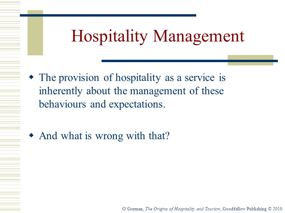 OGorman, The Origins of Hospitality and Tourism, Goodfellow Publishing © 2010 Hospitality Management The provision of hospitality as a service is inherently about the management of these behaviours and expectations.