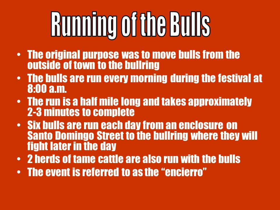 The original purpose was to move bulls from the outside of town to the bullring The bulls are run every morning during the festival at 8:00 a.m.