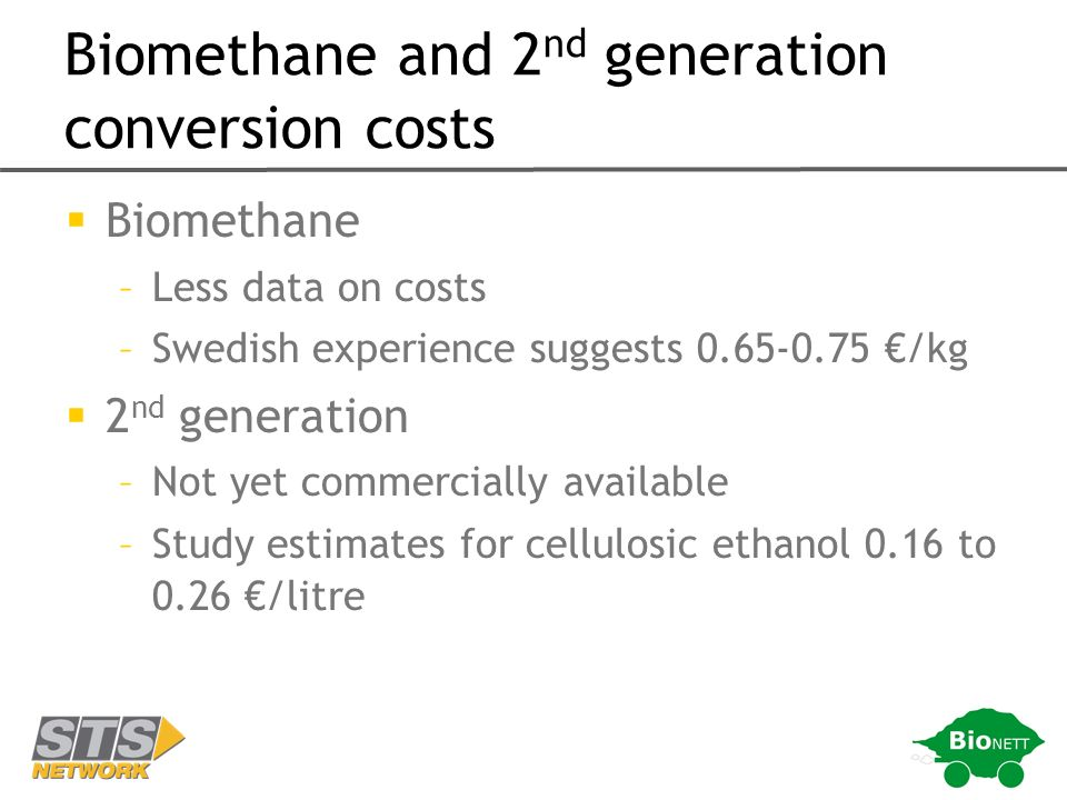 Biomethane and 2 nd generation conversion costs Biomethane –Less data on costs –Swedish experience suggests 0.65-0.75 /kg 2 nd generation –Not yet commercially available –Study estimates for cellulosic ethanol 0.16 to 0.26 /litre