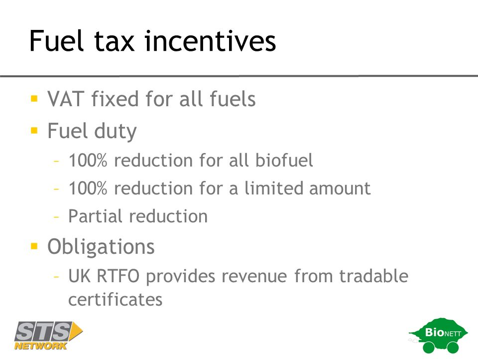 Fuel tax incentives VAT fixed for all fuels Fuel duty –100% reduction for all biofuel –100% reduction for a limited amount –Partial reduction Obligations –UK RTFO provides revenue from tradable certificates