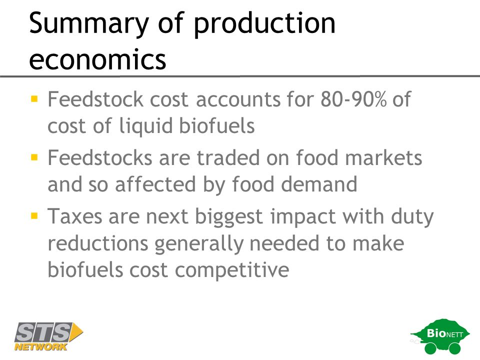 Summary of production economics Feedstock cost accounts for 80-90% of cost of liquid biofuels Feedstocks are traded on food markets and so affected by food demand Taxes are next biggest impact with duty reductions generally needed to make biofuels cost competitive