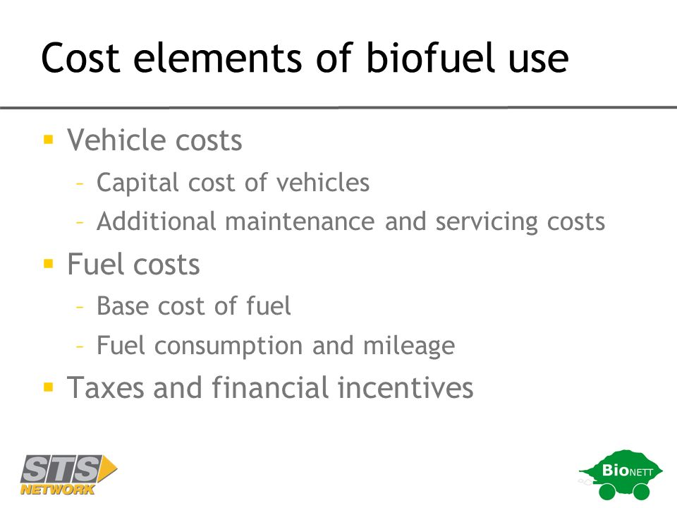 Cost elements of biofuel use Vehicle costs –Capital cost of vehicles –Additional maintenance and servicing costs Fuel costs –Base cost of fuel –Fuel consumption and mileage Taxes and financial incentives