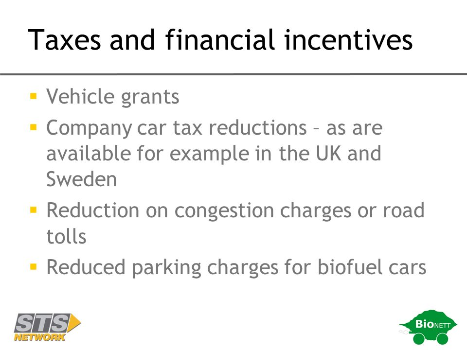 Taxes and financial incentives Vehicle grants Company car tax reductions – as are available for example in the UK and Sweden Reduction on congestion charges or road tolls Reduced parking charges for biofuel cars