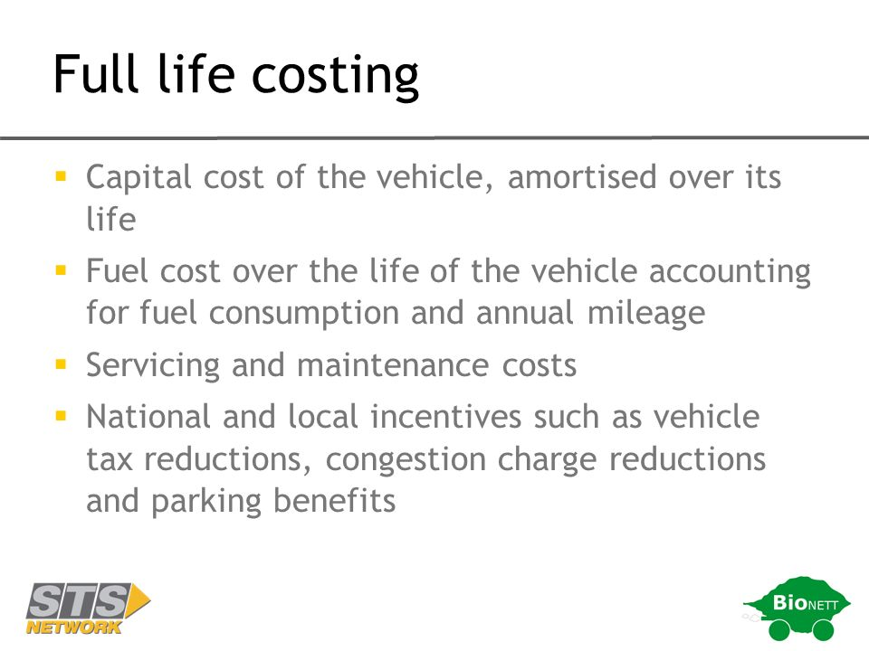 Full life costing Capital cost of the vehicle, amortised over its life Fuel cost over the life of the vehicle accounting for fuel consumption and annual mileage Servicing and maintenance costs National and local incentives such as vehicle tax reductions, congestion charge reductions and parking benefits