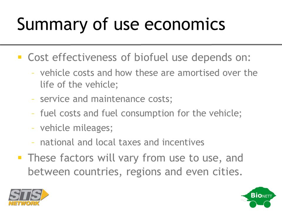 Summary of use economics Cost effectiveness of biofuel use depends on: –vehicle costs and how these are amortised over the life of the vehicle; –service and maintenance costs; –fuel costs and fuel consumption for the vehicle; –vehicle mileages; –national and local taxes and incentives These factors will vary from use to use, and between countries, regions and even cities.