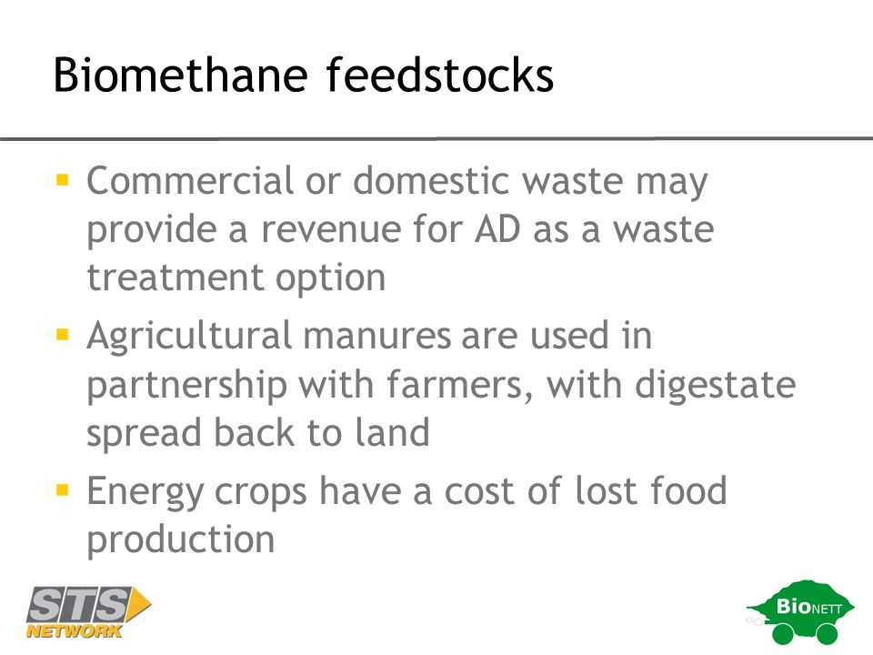 Biomethane feedstocks Commercial or domestic waste may provide a revenue for AD as a waste treatment option Agricultural manures are used in partnership with farmers, with digestate spread back to land Energy crops have a cost of lost food production