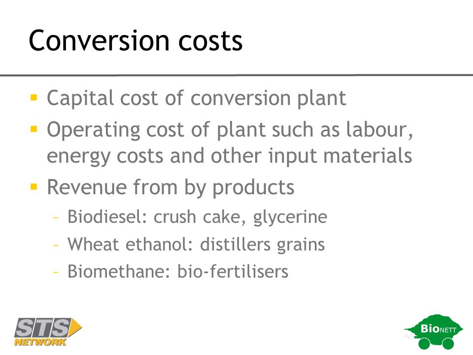 Conversion costs Capital cost of conversion plant Operating cost of plant such as labour, energy costs and other input materials Revenue from by products –Biodiesel: crush cake, glycerine –Wheat ethanol: distillers grains –Biomethane: bio-fertilisers