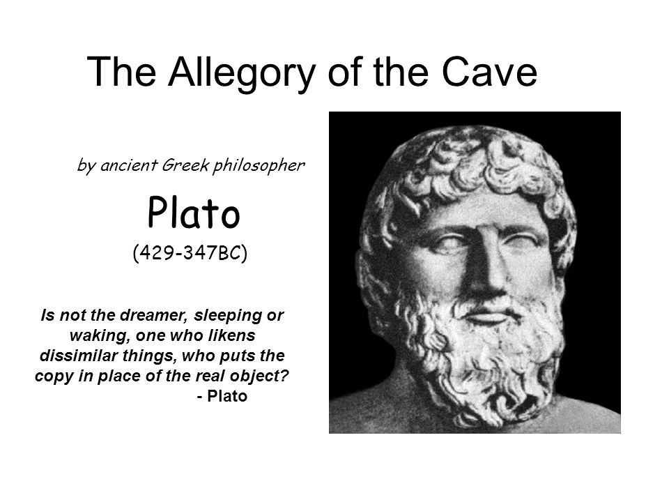 The Allegory of the Cave by ancient Greek philosopher Plato ( BC) Is not the dreamer, sleeping or waking, one who likens dissimilar things, who puts the copy in place of the real object.