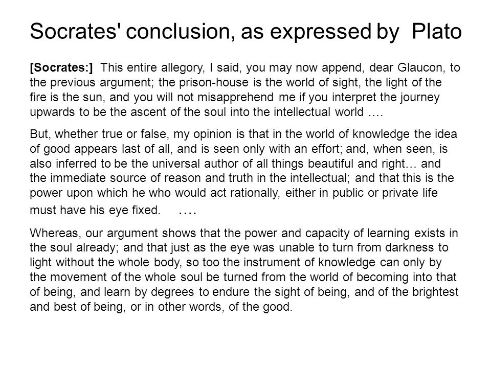 Socrates conclusion, as expressed by Plato [Socrates:] This entire allegory, I said, you may now append, dear Glaucon, to the previous argument; the prison-house is the world of sight, the light of the fire is the sun, and you will not misapprehend me if you interpret the journey upwards to be the ascent of the soul into the intellectual world ….