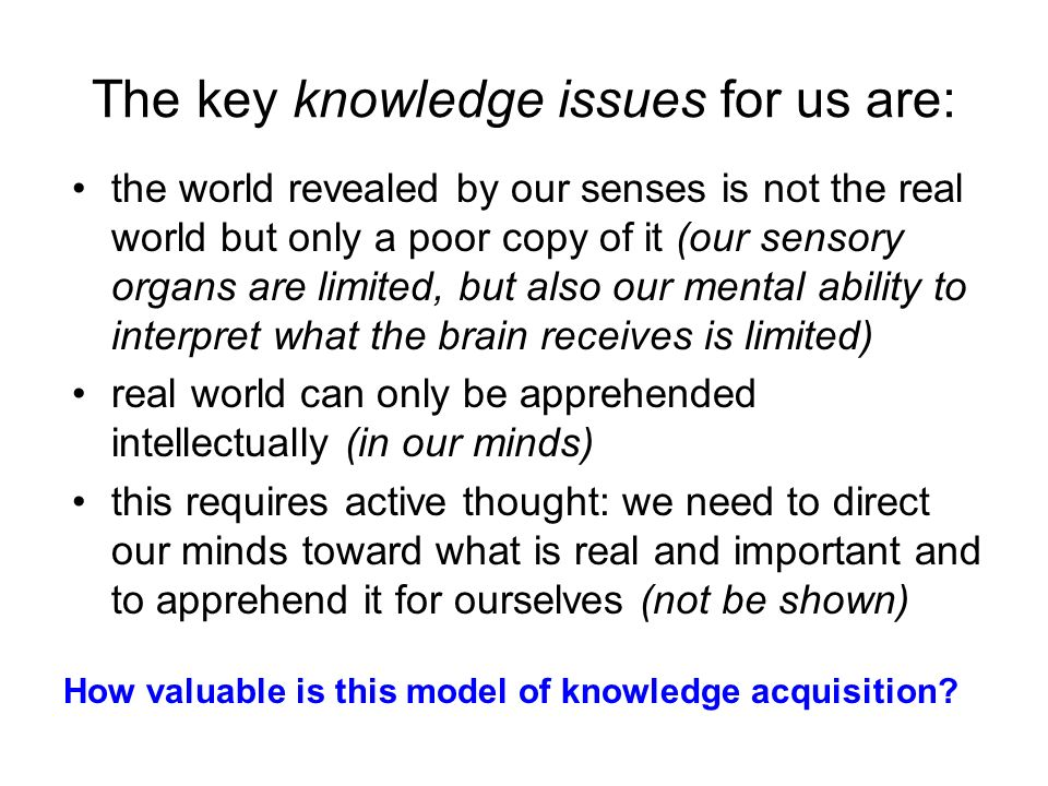 The key knowledge issues for us are: the world revealed by our senses is not the real world but only a poor copy of it (our sensory organs are limited, but also our mental ability to interpret what the brain receives is limited) real world can only be apprehended intellectually (in our minds) this requires active thought: we need to direct our minds toward what is real and important and to apprehend it for ourselves (not be shown) How valuable is this model of knowledge acquisition