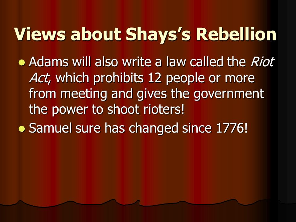 Views about Shayss Rebellion Adams will also write a law called the Riot Act, which prohibits 12 people or more from meeting and gives the government the power to shoot rioters.