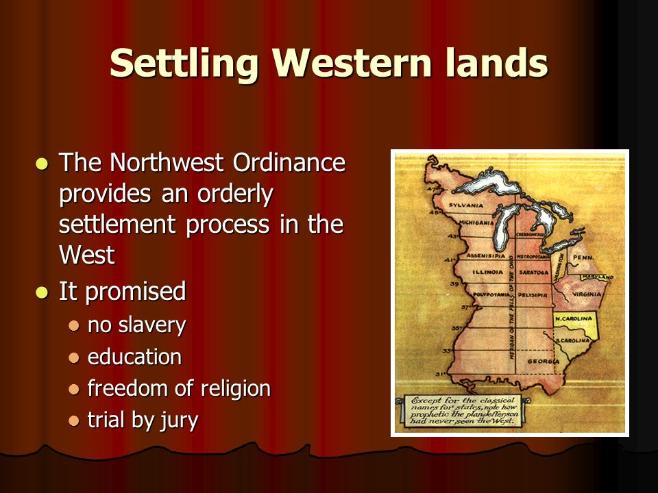 Settling Western lands The Northwest Ordinance provides an orderly settlement process in the West The Northwest Ordinance provides an orderly settlement process in the West It promised It promised no slavery no slavery education education freedom of religion freedom of religion trial by jury trial by jury