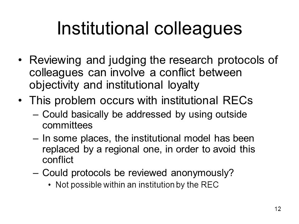 12 Institutional colleagues Reviewing and judging the research protocols of colleagues can involve a conflict between objectivity and institutional loyalty This problem occurs with institutional RECs –Could basically be addressed by using outside committees –In some places, the institutional model has been replaced by a regional one, in order to avoid this conflict –Could protocols be reviewed anonymously.