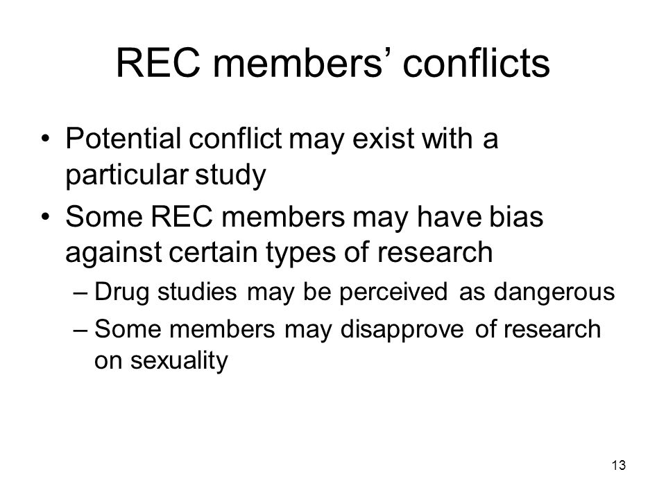 13 REC members conflicts Potential conflict may exist with a particular study Some REC members may have bias against certain types of research –Drug studies may be perceived as dangerous –Some members may disapprove of research on sexuality