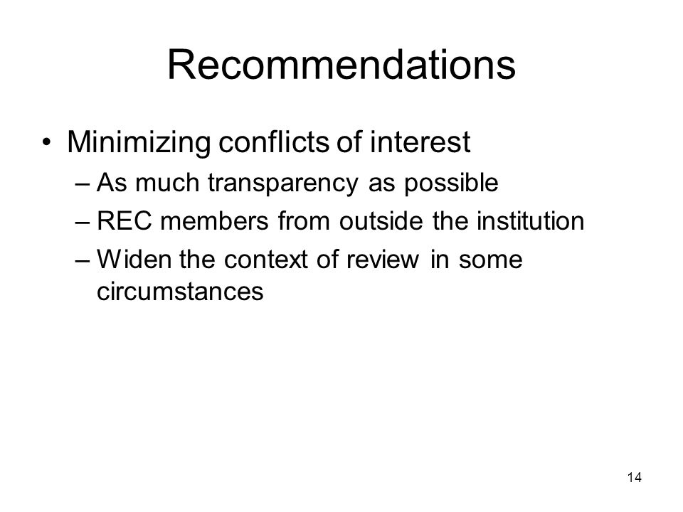 14 Recommendations Minimizing conflicts of interest –As much transparency as possible –REC members from outside the institution –Widen the context of review in some circumstances