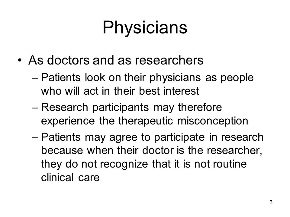 3 Physicians As doctors and as researchers –Patients look on their physicians as people who will act in their best interest –Research participants may therefore experience the therapeutic misconception –Patients may agree to participate in research because when their doctor is the researcher, they do not recognize that it is not routine clinical care