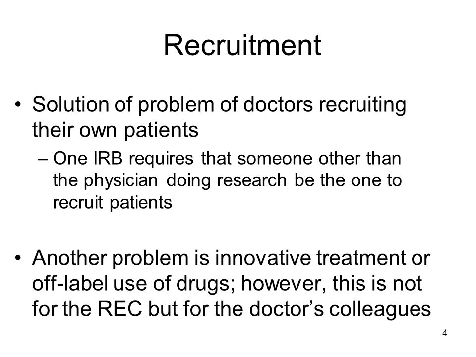 4 Recruitment Solution of problem of doctors recruiting their own patients –One IRB requires that someone other than the physician doing research be the one to recruit patients Another problem is innovative treatment or off-label use of drugs; however, this is not for the REC but for the doctors colleagues