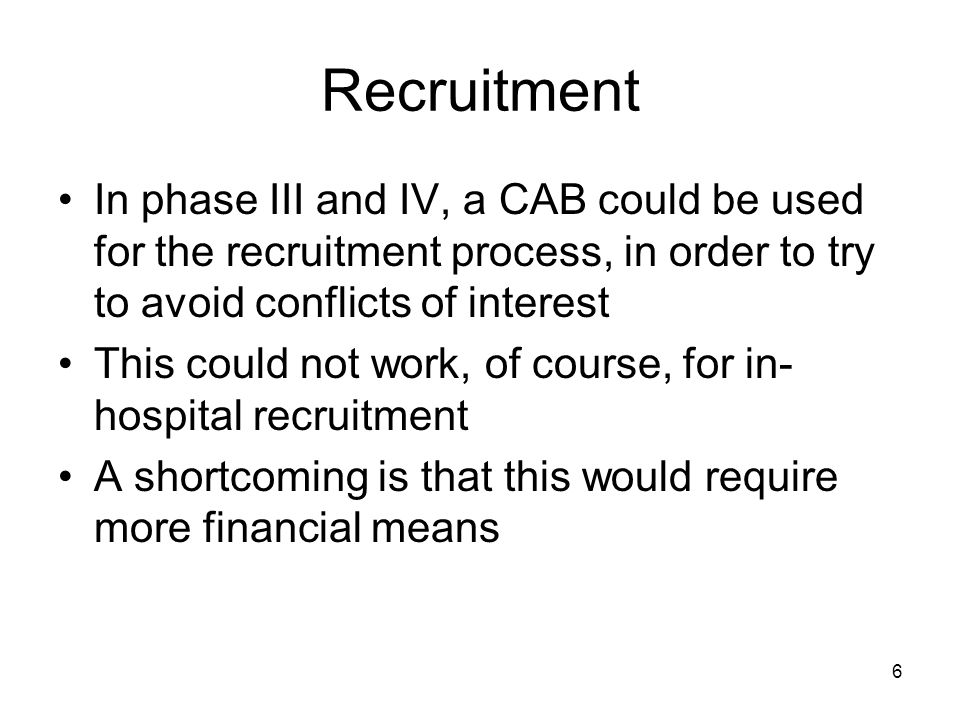 6 Recruitment In phase III and IV, a CAB could be used for the recruitment process, in order to try to avoid conflicts of interest This could not work, of course, for in- hospital recruitment A shortcoming is that this would require more financial means