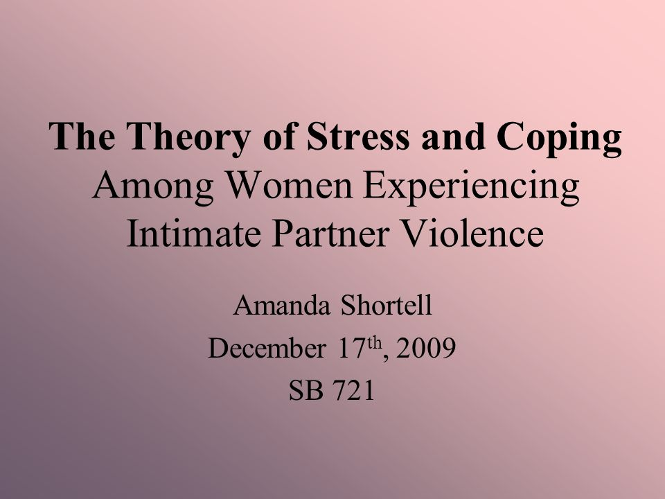 The Theory of Stress and Coping Among Women Experiencing Intimate Partner Violence Amanda Shortell December 17 th, 2009 SB 721