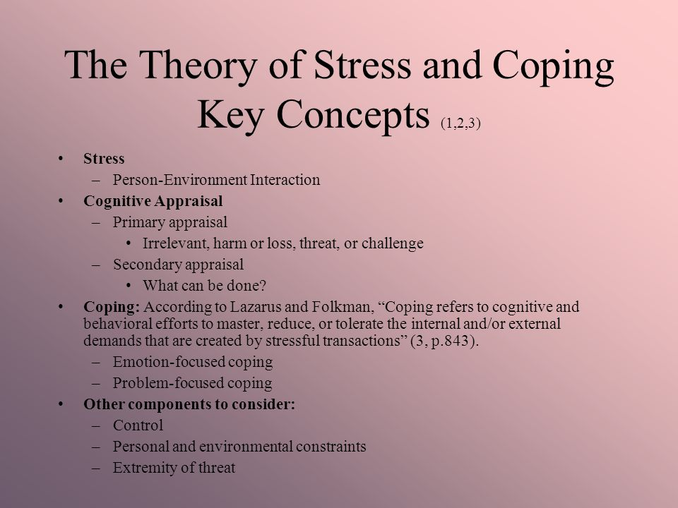 The Theory of Stress and Coping Key Concepts (1,2,3) Stress –Person-Environment Interaction Cognitive Appraisal –Primary appraisal Irrelevant, harm or loss, threat, or challenge –Secondary appraisal What can be done.