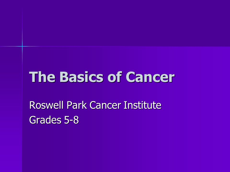 The Basics of Cancer Roswell Park Cancer Institute Grades 5-8