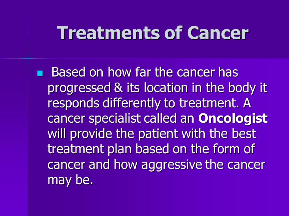 Treatments of Cancer Based on how far the cancer has progressed & its location in the body it responds differently to treatment.