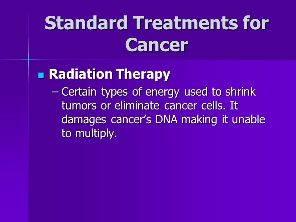 Standard Treatments for Cancer Radiation Therapy Radiation Therapy –Certain types of energy used to shrink tumors or eliminate cancer cells.