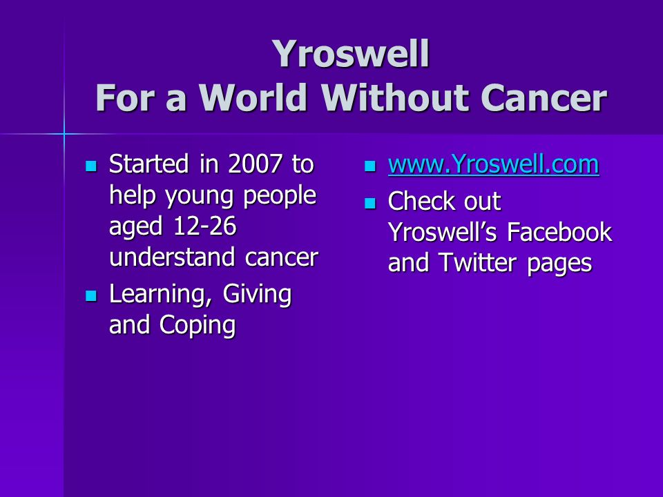 Yroswell For a World Without Cancer Started in 2007 to help young people aged understand cancer Started in 2007 to help young people aged understand cancer Learning, Giving and Coping Learning, Giving and Coping Check out Yroswells Facebook and Twitter pages Check out Yroswells Facebook and Twitter pages