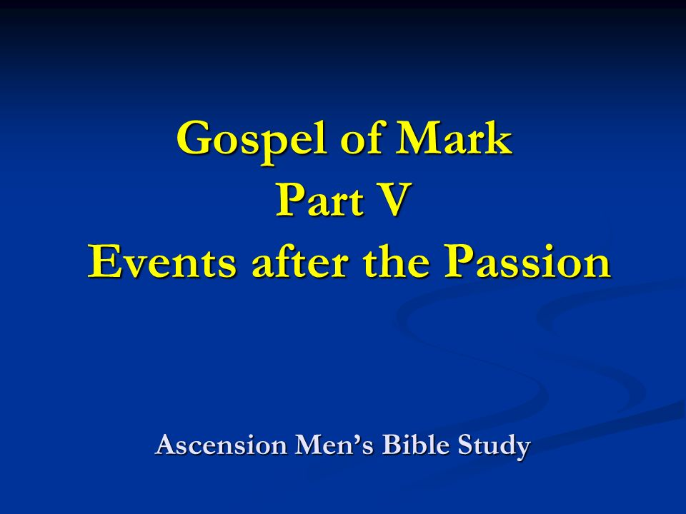 Gospel of Mark Part V Events after the Passion Ascension Mens Bible Study