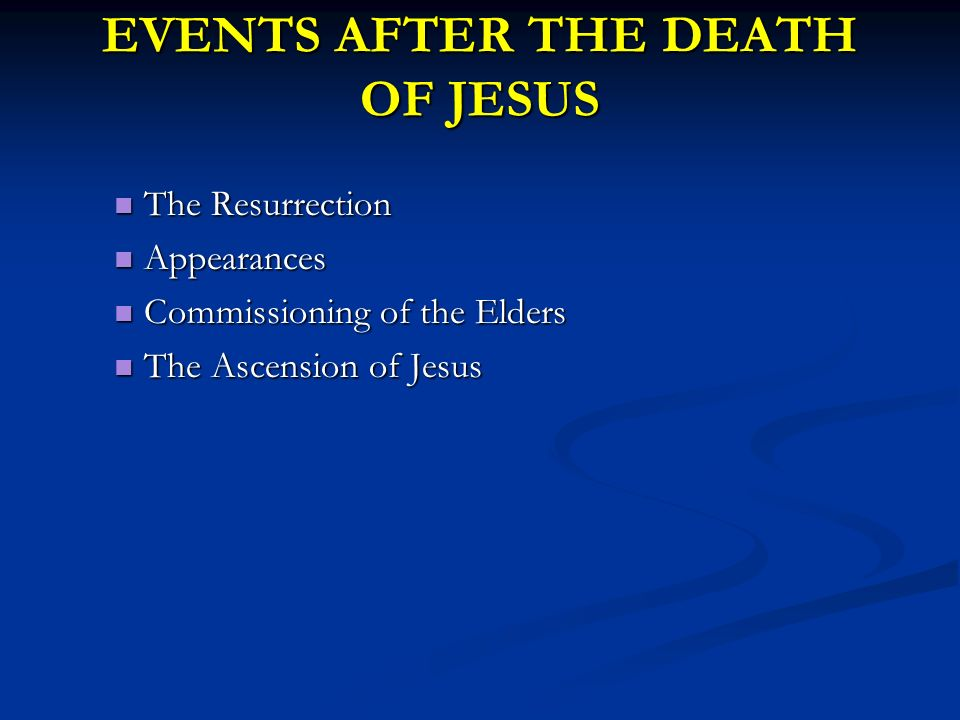 EVENTS AFTER THE DEATH OF JESUS The Resurrection The Resurrection Appearances Appearances Commissioning of the Elders Commissioning of the Elders The Ascension of Jesus The Ascension of Jesus