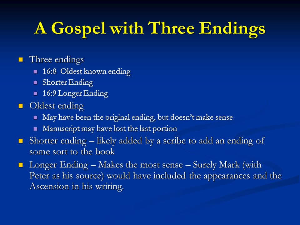 A Gospel with Three Endings Three endings Three endings 16:8 Oldest known ending 16:8 Oldest known ending Shorter Ending Shorter Ending 16:9 Longer Ending 16:9 Longer Ending Oldest ending Oldest ending May have been the original ending, but doesnt make sense May have been the original ending, but doesnt make sense Manuscript may have lost the last portion Manuscript may have lost the last portion Shorter ending – likely added by a scribe to add an ending of some sort to the book Shorter ending – likely added by a scribe to add an ending of some sort to the book Longer Ending – Makes the most sense – Surely Mark (with Peter as his source) would have included the appearances and the Ascension in his writing.