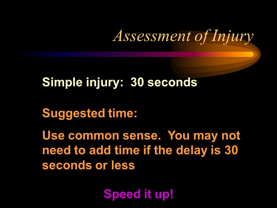 Assessment of Injury Simple injury: 30 seconds Speed it up.