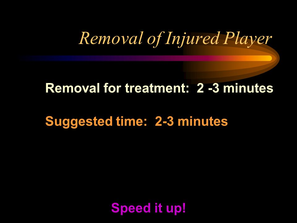 Removal of Injured Player Removal for treatment: 2 -3 minutes Speed it up.