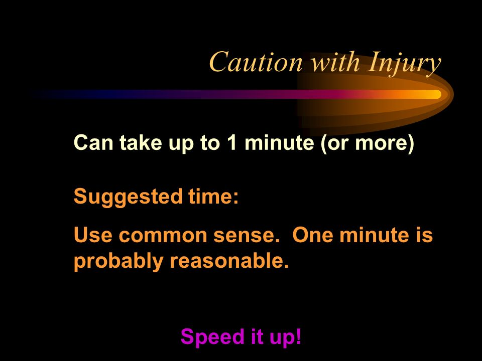 Caution with Injury Can take up to 1 minute (or more) Speed it up.