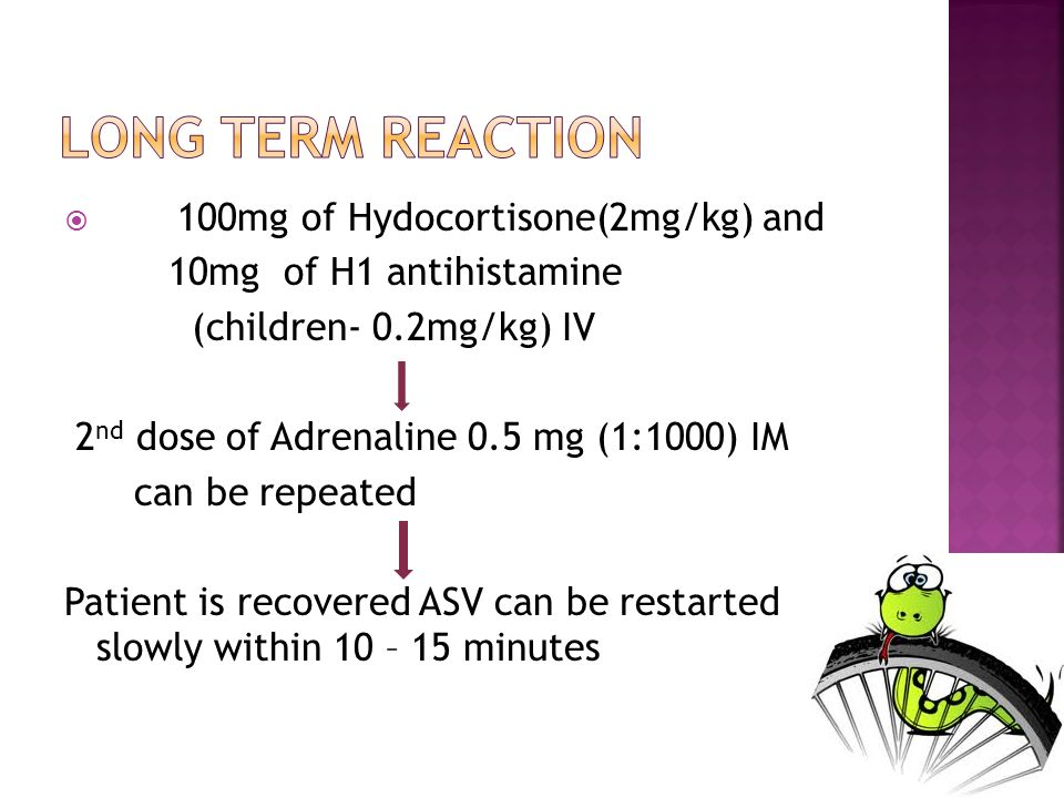 100mg of Hydocortisone(2mg/kg) and 10mg of H1 antihistamine (children- 0.2mg/kg) IV 2 nd dose of Adrenaline 0.5 mg (1:1000) IM can be repeated Patient is recovered ASV can be restarted slowly within 10 – 15 minutes