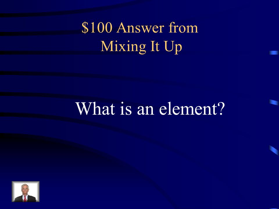 $100 Question from Mixing It Up any substance that cannot be broken down into a simpler one by a chemical reaction.