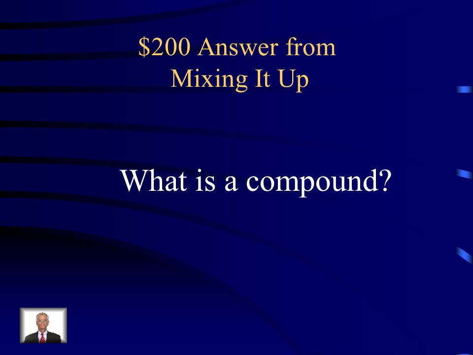 $200 Question from Mixing It Up a substance formed by the chemical combination of elements in fixed proportions