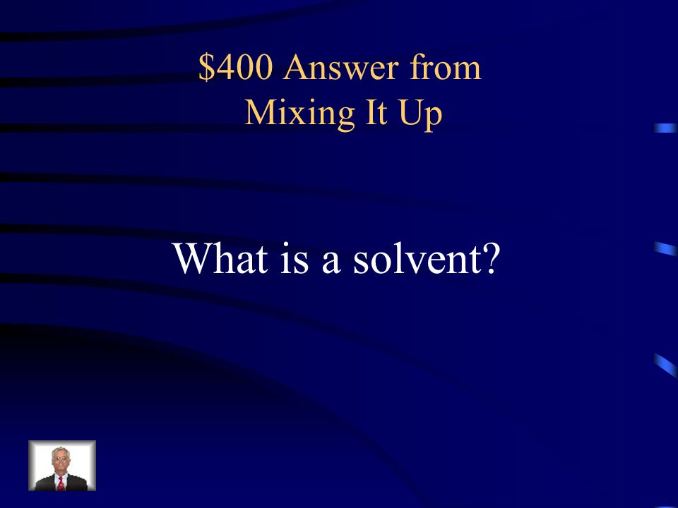 $400 Question from Mixing It Up a substance that dissolves another to form a solution
