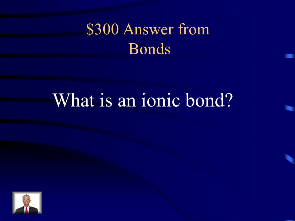 $300 Question from Bonds A chemical bond between two ions with opposite charges