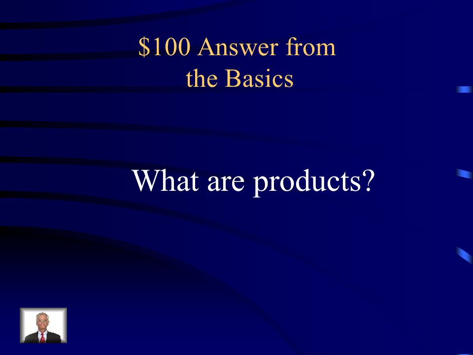 $100 Question from the Basics a substance produced in a chemical reaction