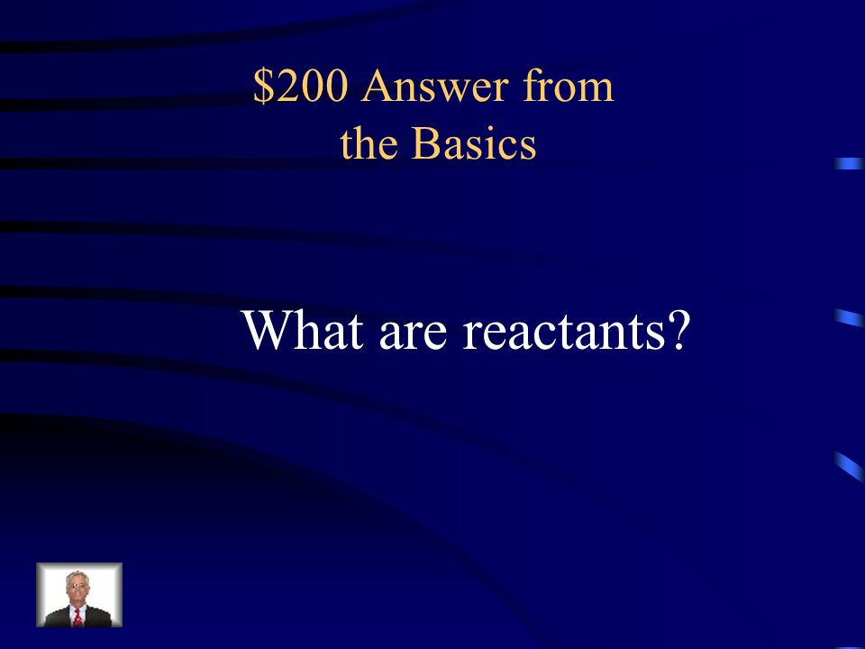 $200 Question from the Basics a substance that reacts with another in a chemical reaction