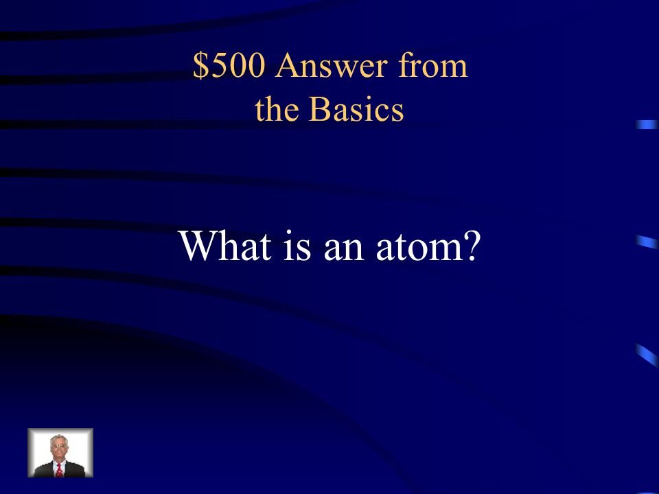 $500 Question from the Basics the smallest portion into which an element can be divided and still retain its properties