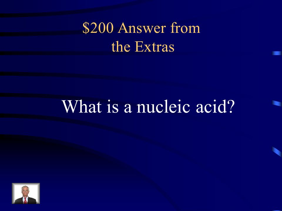 $200 Question from the Extras an organic compound, either RNA or DNA, whose molecules are made up of one or two chains of nucleotides and carry genetic information
