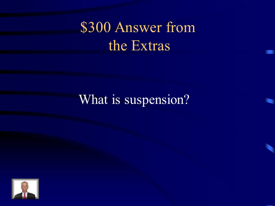 $300 Question from the Extras the state in which the particles of a substance are mixed with a fluid but are undissolved