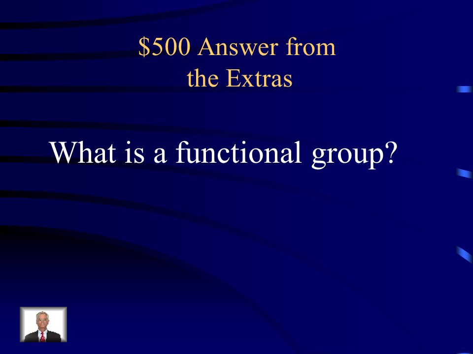 $500 Question from the Extras a group of atoms that reacts as a single unit and determines the properties and structure of a class of compounds