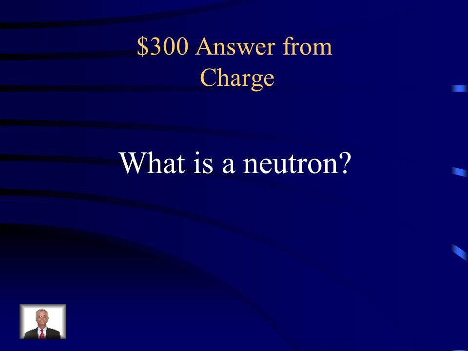 $300 Question from Charge the neutral particle of an atom that is located in the nucleus.